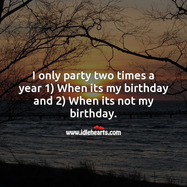 Image, I only party two times a year 1) when its my birthday and 2) when its not my birthday.