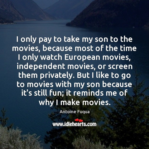 I only pay to take my son to the movies, because most Movies Quotes Image