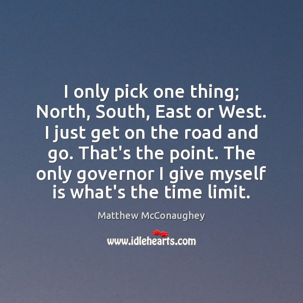 I only pick one thing; North, South, East or West. I just Matthew McConaughey Picture Quote