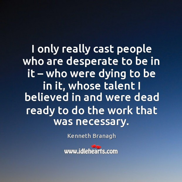 I only really cast people who are desperate to be in it – who were dying to be in it Image
