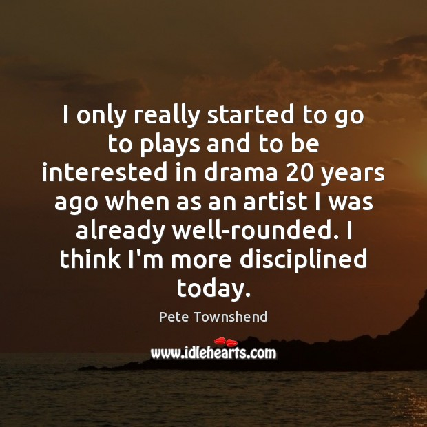 I only really started to go to plays and to be interested Pete Townshend Picture Quote