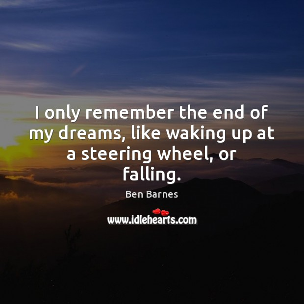 I only remember the end of my dreams, like waking up at a steering wheel, or falling. Ben Barnes Picture Quote