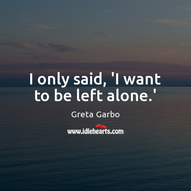 I only said, 'I want to be left alone.' Greta Garbo Picture Quote