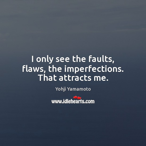Image, I only see the faults, flaws, the imperfections. That attracts me.