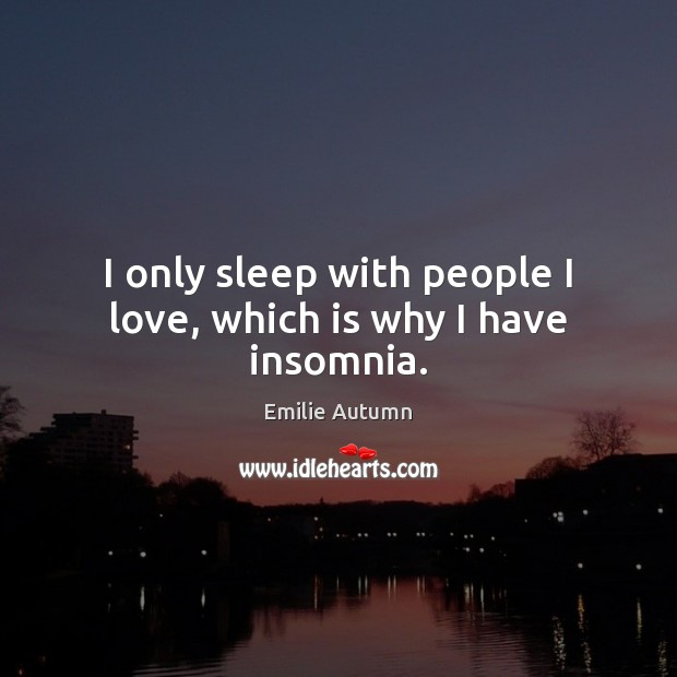 I only sleep with people I love, which is why I have insomnia. Image