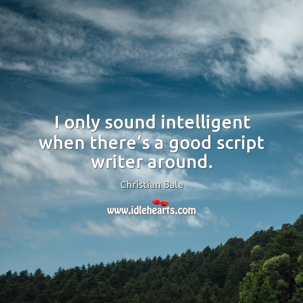 Image, I only sound intelligent when there's a good script writer around.