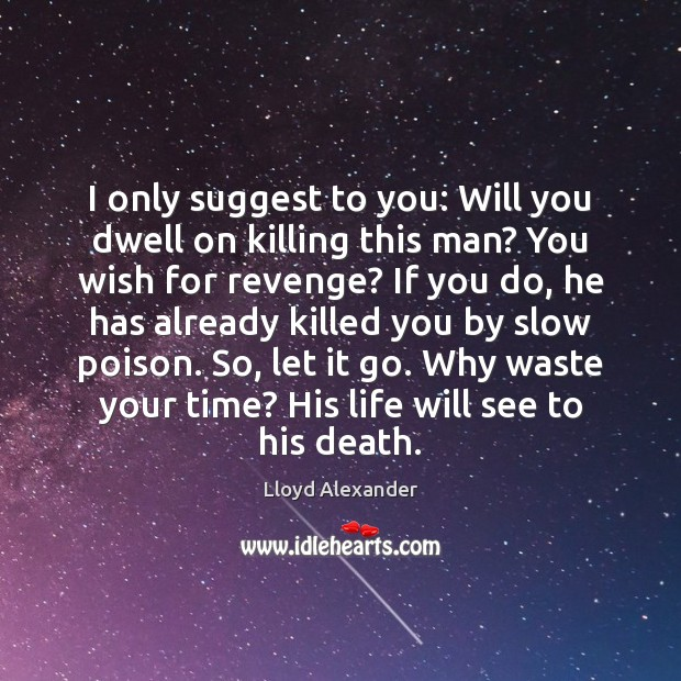 I only suggest to you: Will you dwell on killing this man? Lloyd Alexander Picture Quote