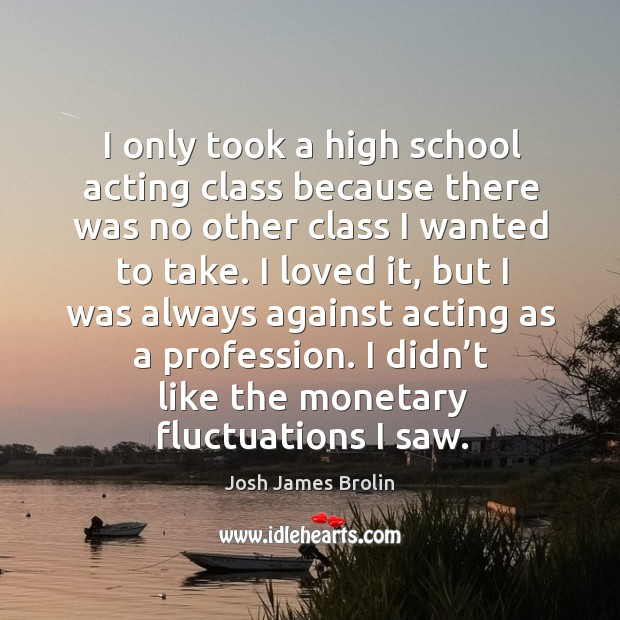 I only took a high school acting class because there was no other class I wanted to take. Josh James Brolin Picture Quote