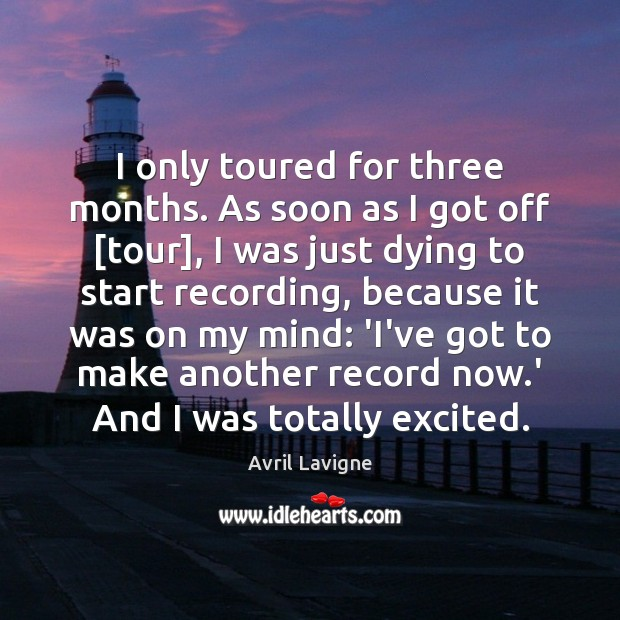 I only toured for three months. As soon as I got off [ Avril Lavigne Picture Quote