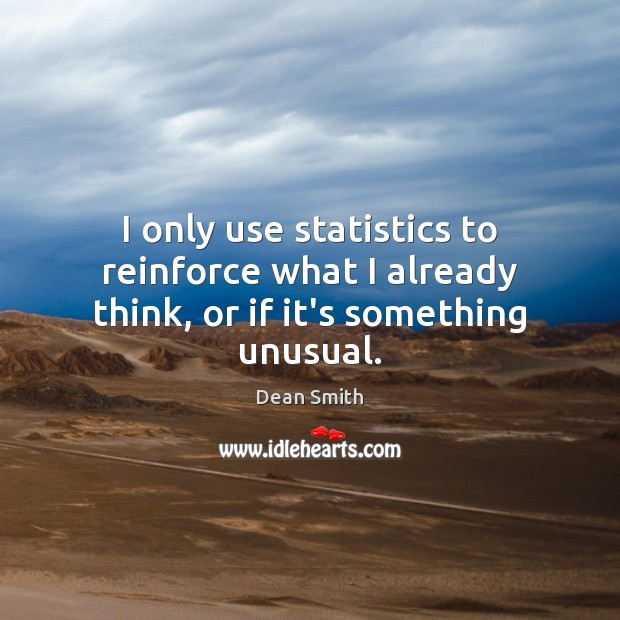 I only use statistics to reinforce what I already think, or if it's something unusual. Dean Smith Picture Quote