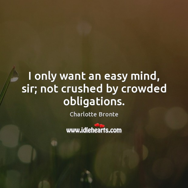 I only want an easy mind, sir; not crushed by crowded obligations. Image