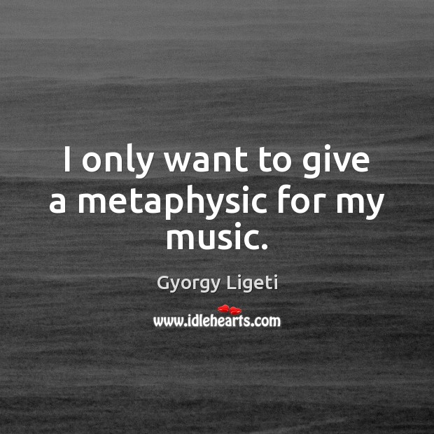 I only want to give a metaphysic for my music. Gyorgy Ligeti Picture Quote