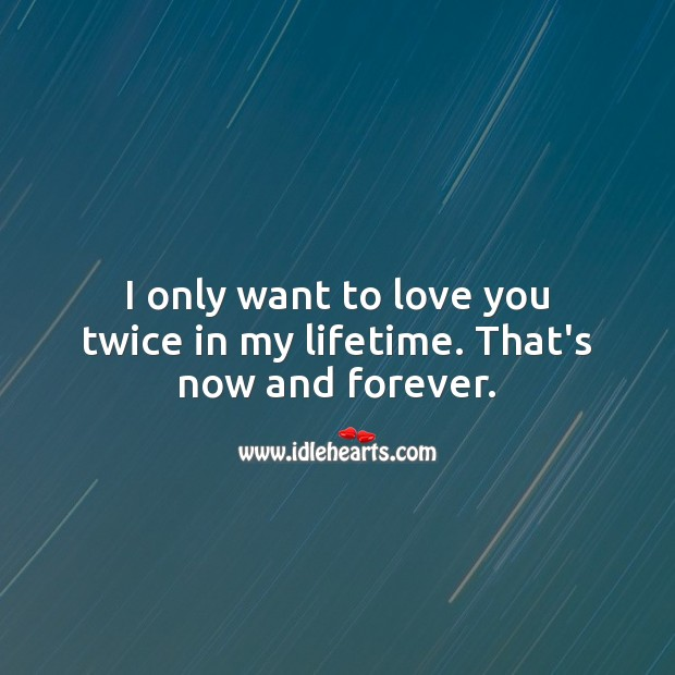 I only want to love you twice in my lifetime. That's now and forever. Love Quotes for Her Image