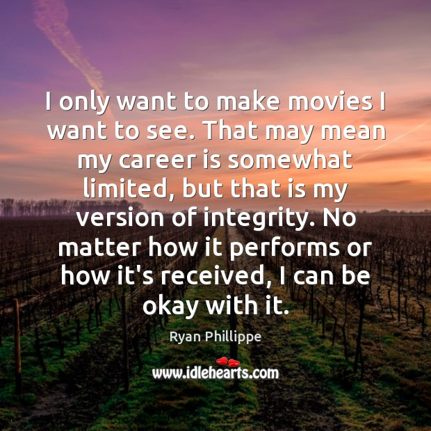I only want to make movies I want to see. That may Ryan Phillippe Picture Quote
