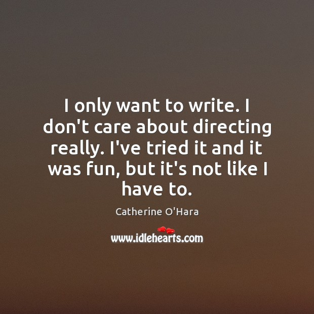 I only want to write. I don't care about directing really. I've Catherine O'Hara Picture Quote