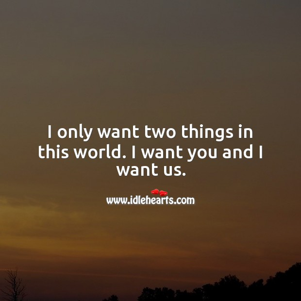 Image, I only want two things in this world. I want you and I want us.