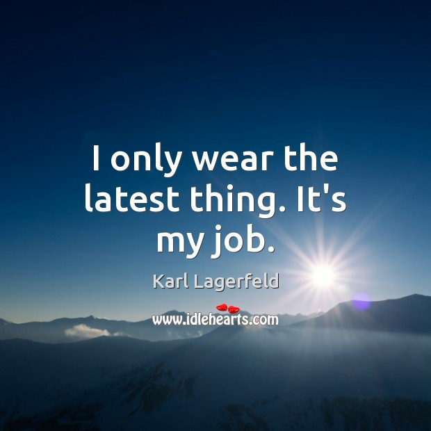 I only wear the latest thing. It's my job. Karl Lagerfeld Picture Quote