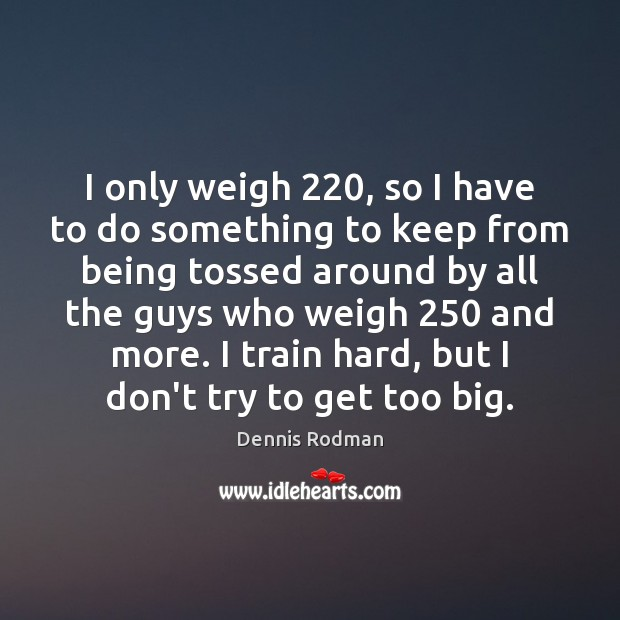 I only weigh 220, so I have to do something to keep from Dennis Rodman Picture Quote
