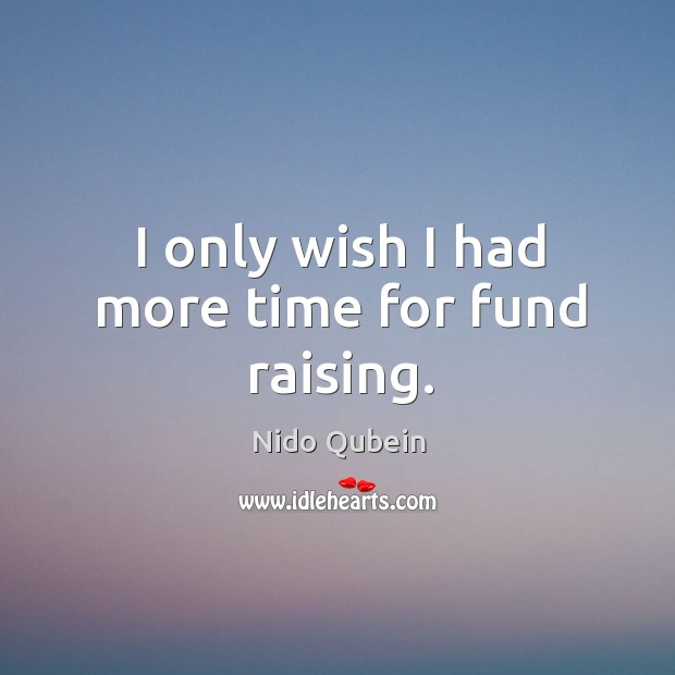 I only wish I had more time for fund raising. Nido Qubein Picture Quote