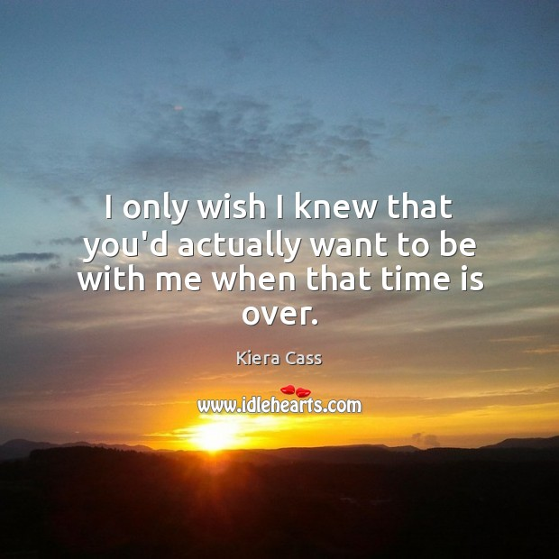 I only wish I knew that you'd actually want to be with me when that time is over. Kiera Cass Picture Quote