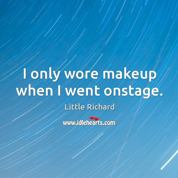 I only wore makeup when I went onstage. Little Richard Picture Quote