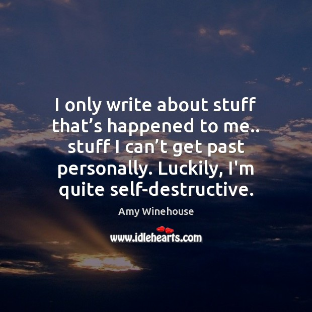I only write about stuff that's happened to me.. stuff I Image