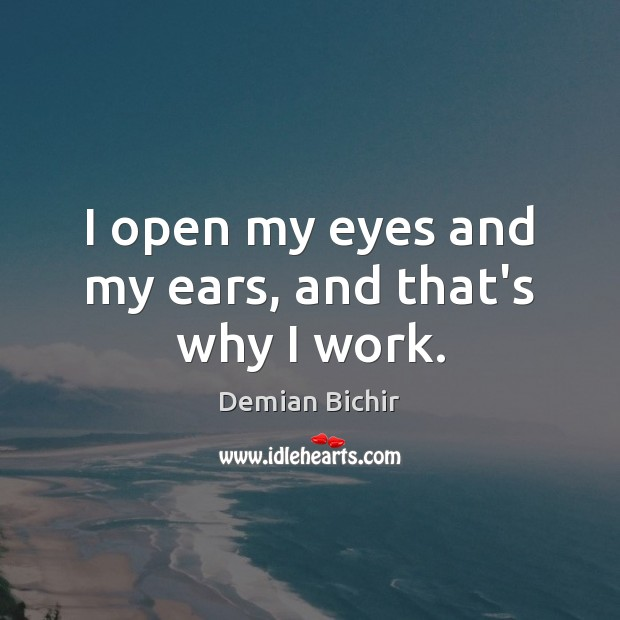 I open my eyes and my ears, and that's why I work. Demian Bichir Picture Quote