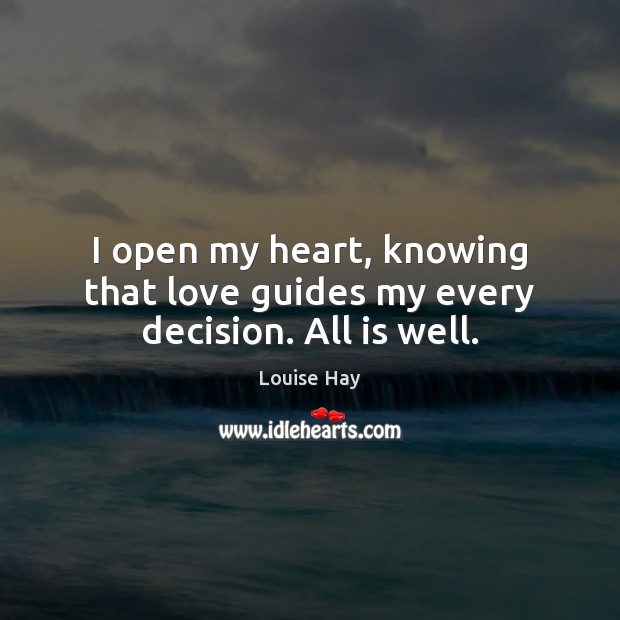 I open my heart, knowing that love guides my every decision. All is well. Louise Hay Picture Quote