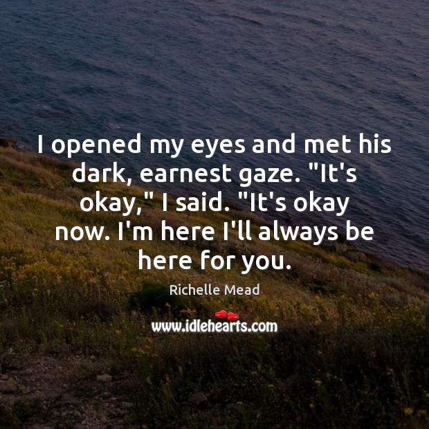 "Image, I opened my eyes and met his dark, earnest gaze. ""It's okay,"""