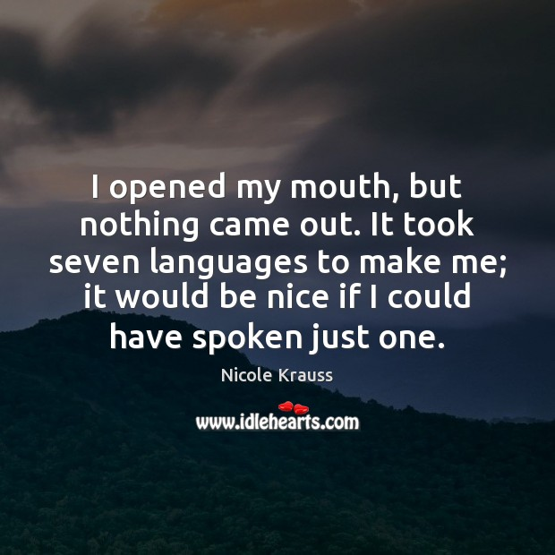 I opened my mouth, but nothing came out. It took seven languages Nicole Krauss Picture Quote