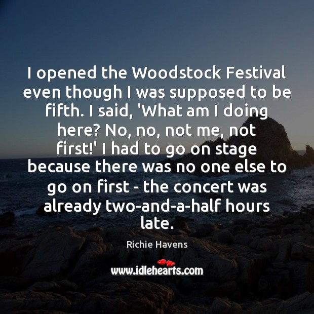 I opened the Woodstock Festival even though I was supposed to be Richie Havens Picture Quote