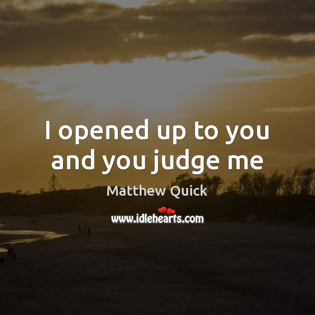 I opened up to you and you judge me Judge Quotes Image