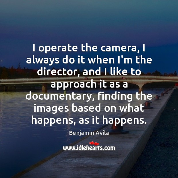 Image, I operate the camera, I always do it when I'm the director,