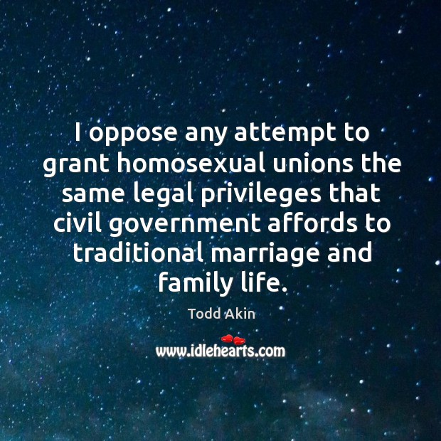 I oppose any attempt to grant homosexual unions the same legal privileges that civil Todd Akin Picture Quote
