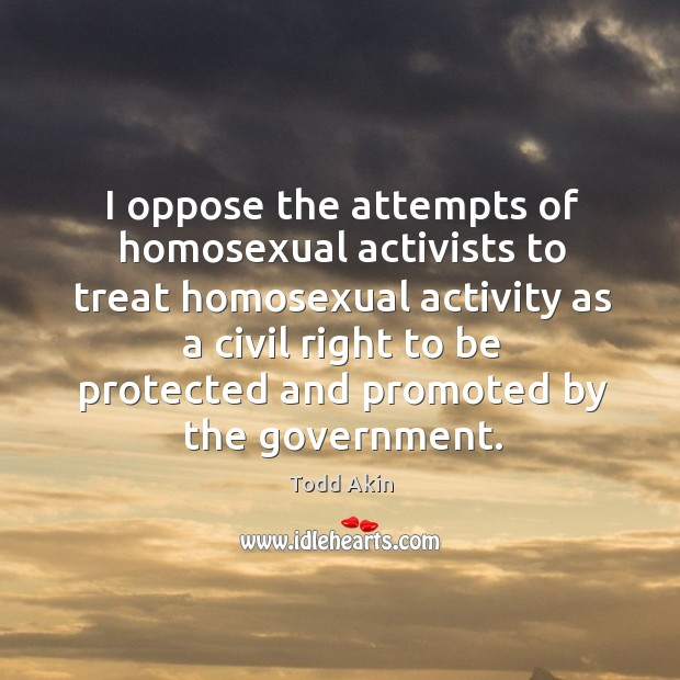 I oppose the attempts of homosexual activists to treat homosexual activity as a civil Todd Akin Picture Quote