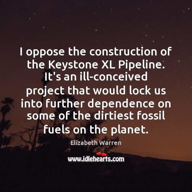 I oppose the construction of the Keystone XL Pipeline. It's an ill-conceived Elizabeth Warren Picture Quote