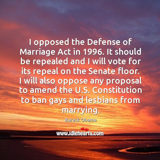 I opposed the defense of marriage act in 1996. It should be repealed and I will vote for Image