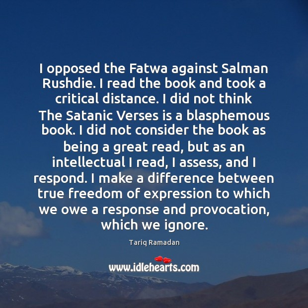 I opposed the Fatwa against Salman Rushdie. I read the book and Tariq Ramadan Picture Quote