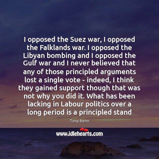 I opposed the Suez war, I opposed the Falklands war. I opposed Tony Benn Picture Quote