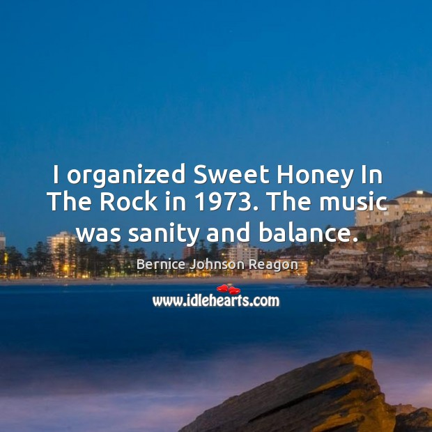 Image, I organized sweet honey in the rock in 1973. The music was sanity and balance.