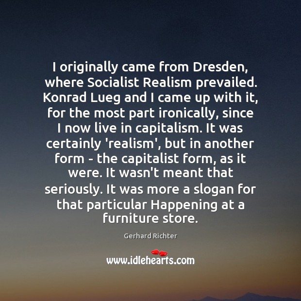 Gerhard Richter Picture Quote image saying: I originally came from Dresden, where Socialist Realism prevailed. Konrad Lueg and