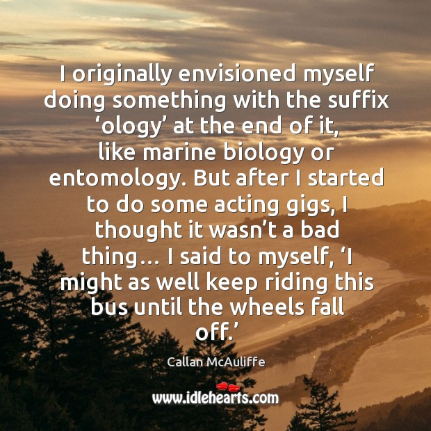 I originally envisioned myself doing something with the suffix 'ology' at the end of it, like marine biology or entomology. Image