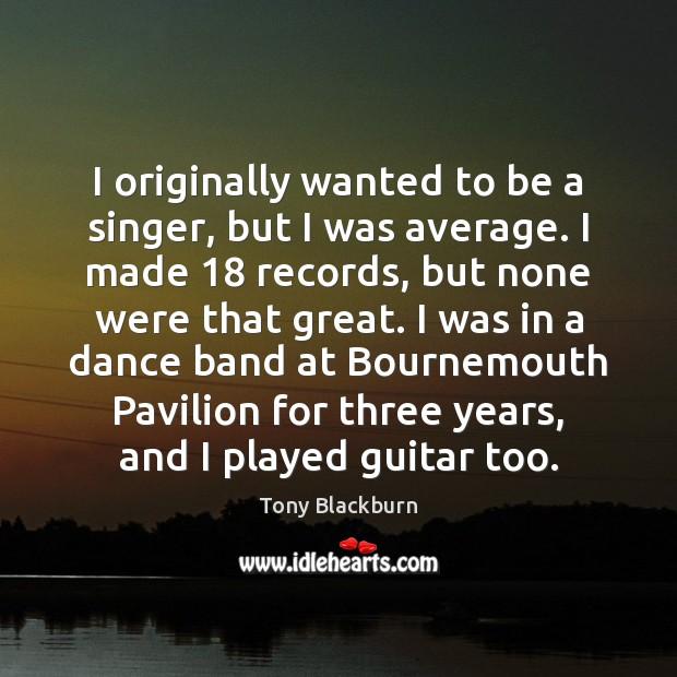 Image, I originally wanted to be a singer, but I was average. I