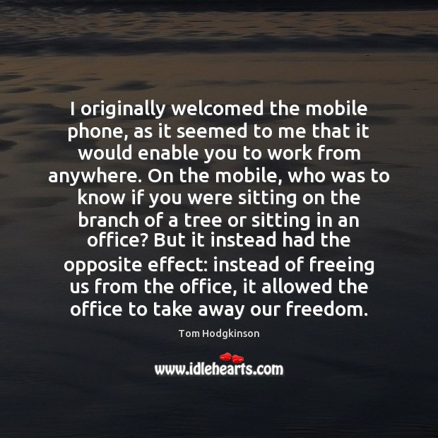 I originally welcomed the mobile phone, as it seemed to me that Tom Hodgkinson Picture Quote