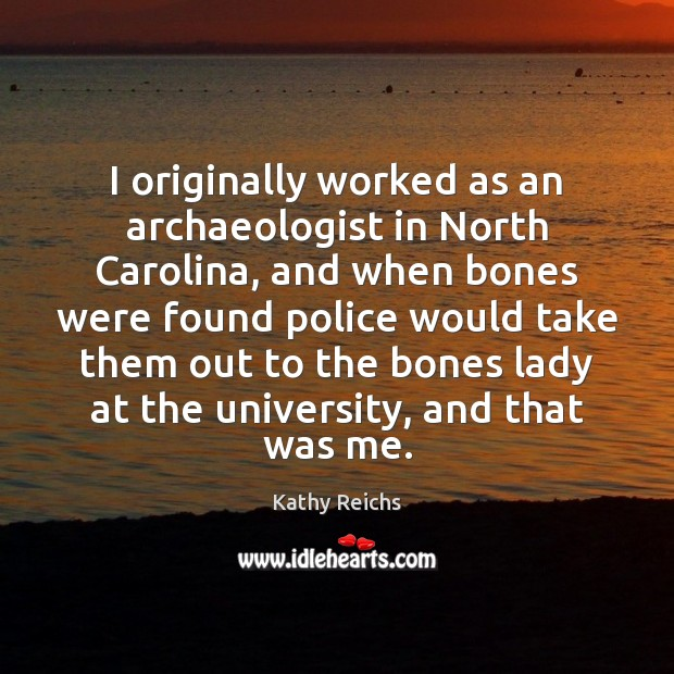 Image, I originally worked as an archaeologist in North Carolina, and when bones