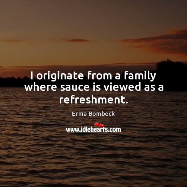 I originate from a family where sauce is viewed as a refreshment. Erma Bombeck Picture Quote