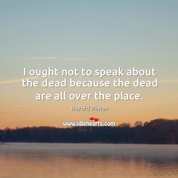 I ought not to speak about the dead because the dead are all over the place. Image