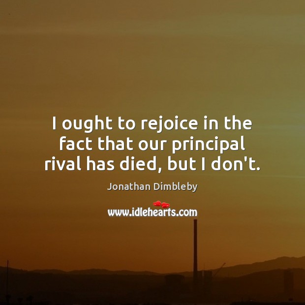 I ought to rejoice in the fact that our principal rival has died, but I don't. Jonathan Dimbleby Picture Quote