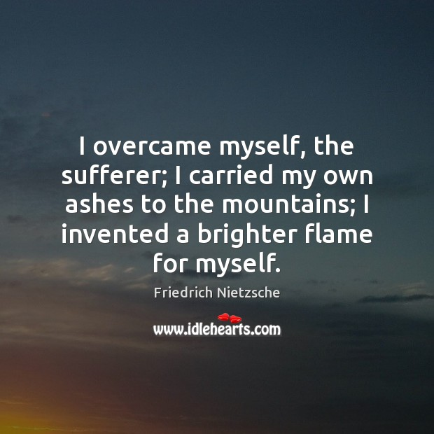 Image, I overcame myself, the sufferer; I carried my own ashes to the