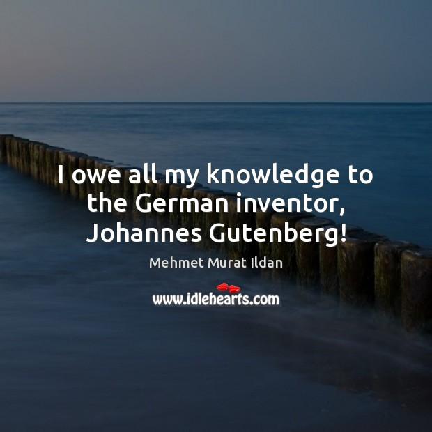 I owe all my knowledge to the German inventor, Johannes Gutenberg! Mehmet Murat Ildan Picture Quote